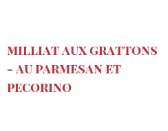 Recipe Milliat aux grattons - au Parmesan et Pecorino